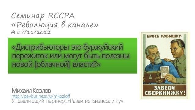 Семинар RCCPA«Революция в канале»@ 07/11/2012«Дистрибьюторы это буржуйскийпережиток или могут быть полезныновой [облачной]...