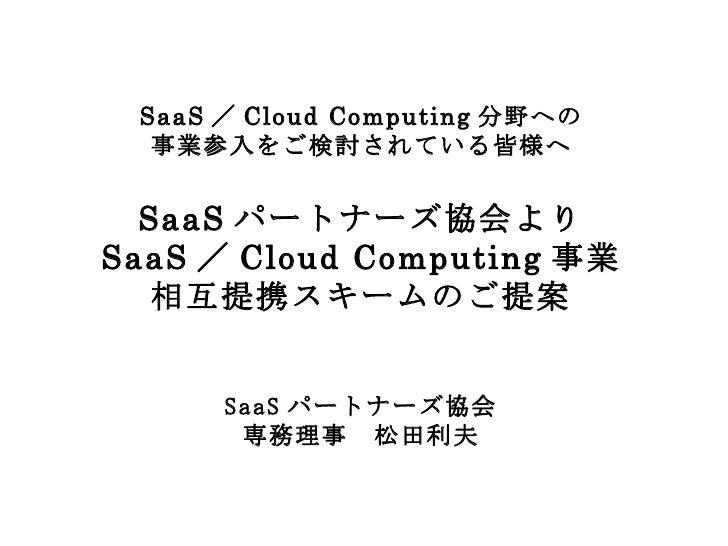 SaaS / Cloud Computing 分野への 事業参入をご検討されている皆様へ SaaS パートナーズ協会より SaaS / Cloud Computing 事業 相互提携スキームのご提案 SaaS パートナーズ協会 専務理事 松田利夫