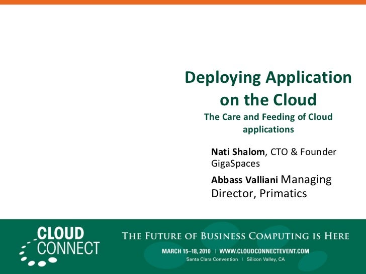Deploying Application on the Cloud The Care and Feeding of Cloud applications Nati Shalom , CTO & Founder GigaSpaces Abbas...