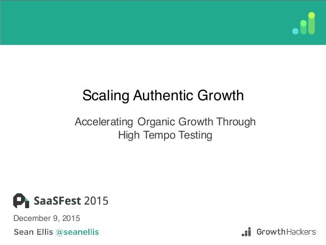 Scaling Authentic Growth Accelerating Organic Growth Through High Tempo Testing December 9, 2015