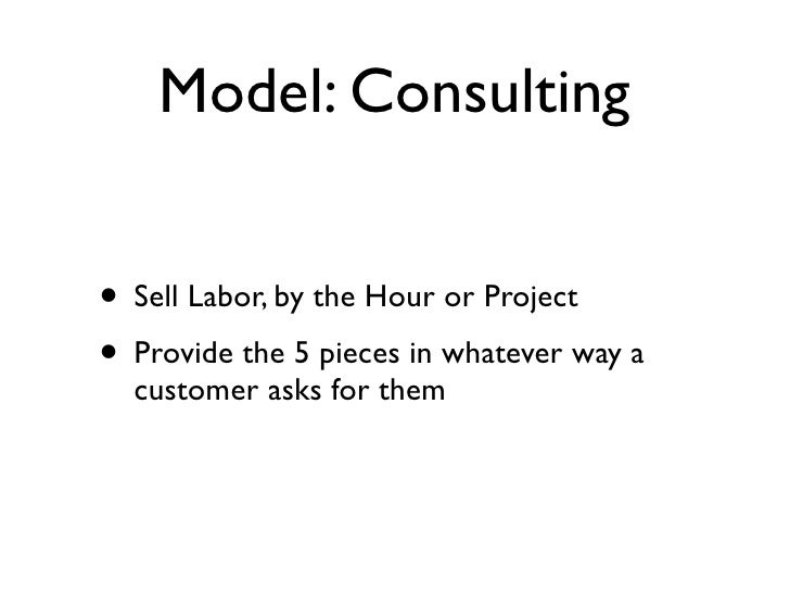 Model: Consulting   • Sell Labor, by the Hour or Project • Provide the 5 pieces in whatever way a   customer asks for them