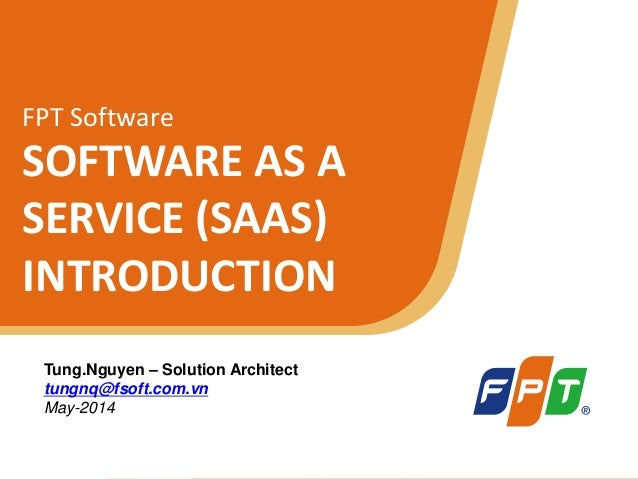 © Copyright 2011 FPT Software 1 FPT Software SOFTWARE AS A SERVICE (SAAS) INTRODUCTION Tung.Nguyen – Solution Architect tu...