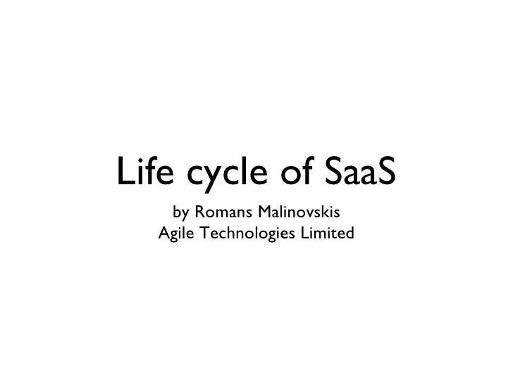 Life cycle of SaaS <ul><li>by Romans Malinovskis </li></ul><ul><li>Agile Technologies Limited </li></ul>