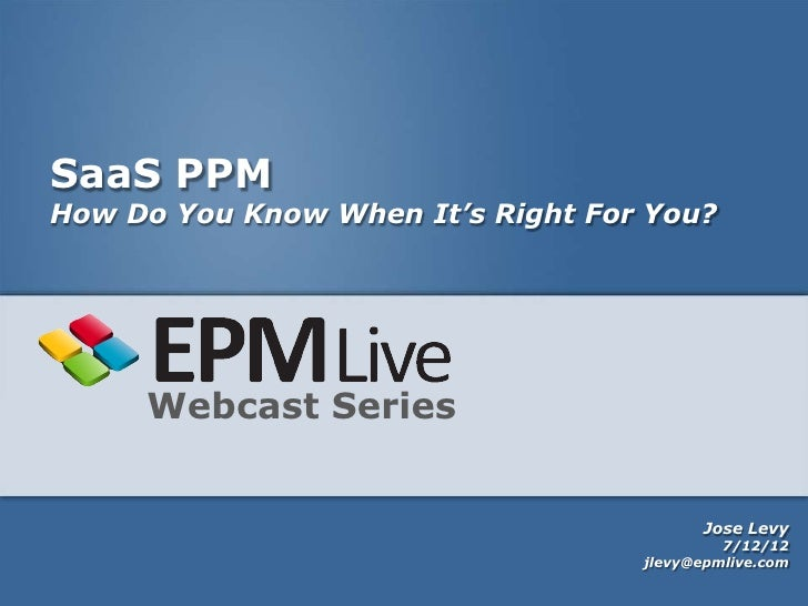 SaaS PPMHow Do You Know When It's Right For You?     Webcast Series                                         Jose Levy     ...