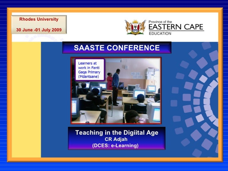 SAASTE CONFERENCE Rhodes University 30 June -01 July 2009 Teaching in the Digiital Age CR Adjah  (DCES: e-Learning)