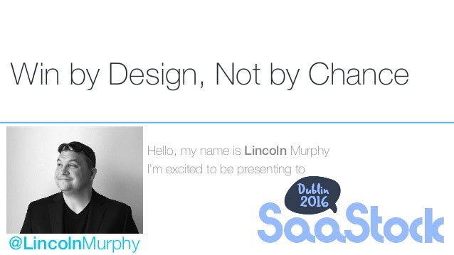 Win by Design, Not by Chance Hello, my name is Lincoln Murphy I'm excited to be presenting to @LincolnMurphy