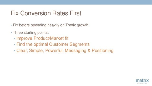 Fix Conversion Rates First • Fix before spending heavily on Traffic growth • Three starting points: • Improve Product/Mark...