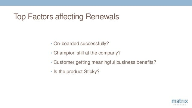 Top Factors affecting Renewals • On-boarded successfully? • Champion still at the company? • Customer getting meaningful b...