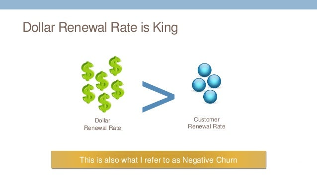 Dollar Renewal Rate is King This is also what I refer to as Negative Churn Customer Renewal Rate >Dollar Renewal Rate