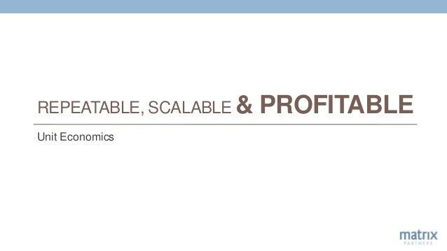 REPEATABLE, SCALABLE & PROFITABLE Unit Economics