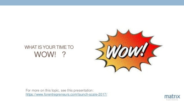 WHAT IS YOUR TIME TO WOW! ? For more on this topic, see this presentation: https://www.forentrepreneurs.com/launch-scale-2...
