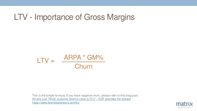 LTV - Importance of Gross Margins LTV = ARPA * GM% Churn This is the simple formula. If you have negative churn, please re...