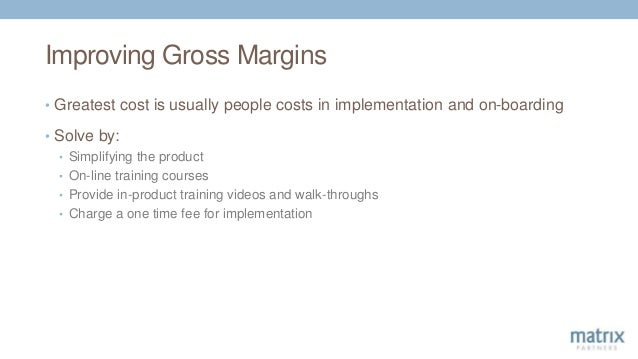 Improving Gross Margins • Greatest cost is usually people costs in implementation and on-boarding • Solve by: • Simplifyin...