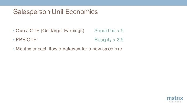Salesperson Unit Economics • Quota:OTE (On Target Earnings) Should be > 5 • PPR:OTE Roughly > 3.5 • Months to cash flow br...