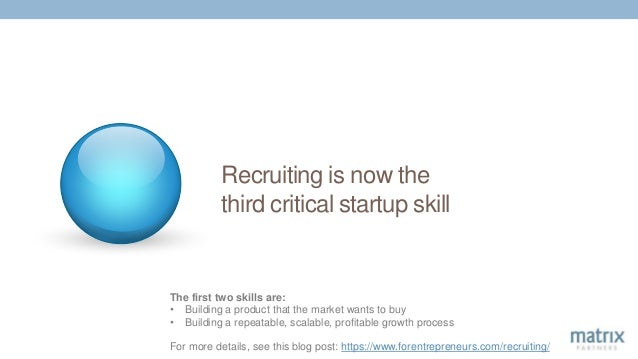 Recruiting is now the third critical startup skill The first two skills are: • Building a product that the market wants to...