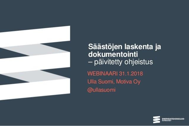 Säästöjen laskenta ja dokumentointi – päivitetty ohjeistus WEBINAARI 31.1.2018 Ulla Suomi, Motiva Oy @ullasuomi