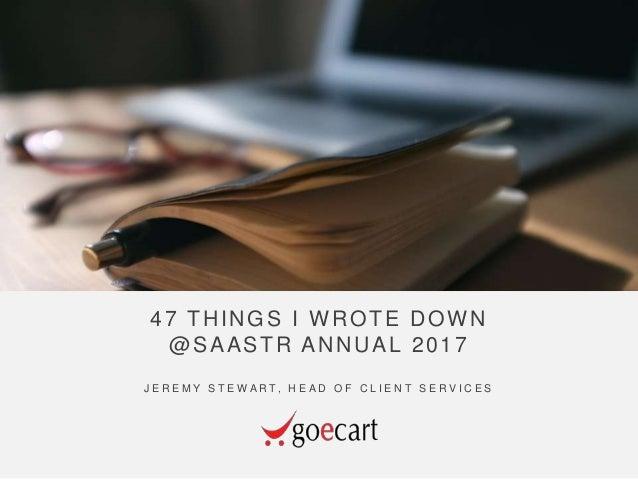47 THINGS I WROTE DOWN @SAASTR ANNUAL 2017 J E R E M Y S T E W A R T, H E A D O F C L I E N T S E R V I C E S