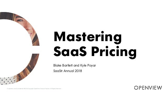 Blake Bartlett and Kyle Poyar SaaStr Annual 2018 Mastering SaaS Pricing Proprietary and Confidential ©2018 Copyright OpenV...