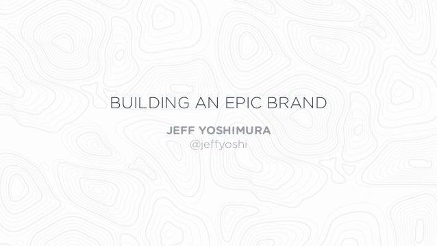 BUILDING AN EPIC BRAND JEFF YOSHIMURA @jeffyoshi