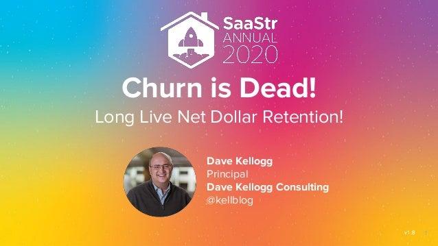 Churn is Dead! Long Live Net Dollar Retention! Dave Kellogg Principal Dave Kellogg Consulting @kellblog v1.8 1