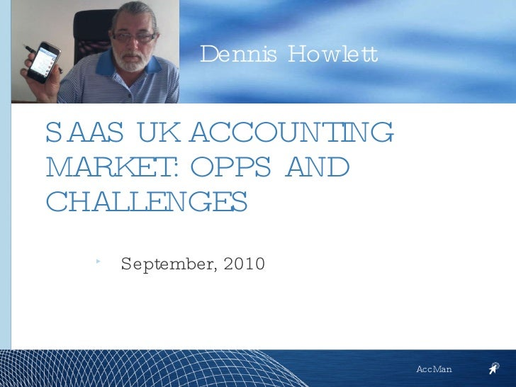 <ul><li>September, 2010 </li></ul>Dennis Howlett AccMan SAAS UK ACCOUNTING MARKET: OPPS AND CHALLENGES