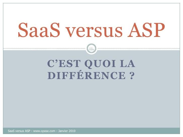 C'est quoi la différence ?<br />1/10 - ©opAse<br />SaaS versus ASP<br />SaaS versus ASP - www.opase.com - Janvier 2010<br />