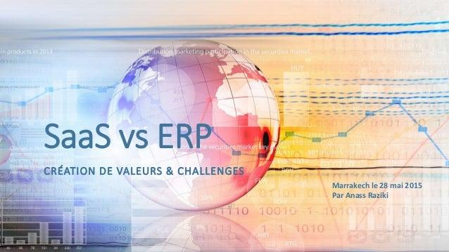 SaaS vs ERP CRÉATION DE VALEURS & CHALLENGES Marrakech le 28 mai 2015 Par Anass Raziki