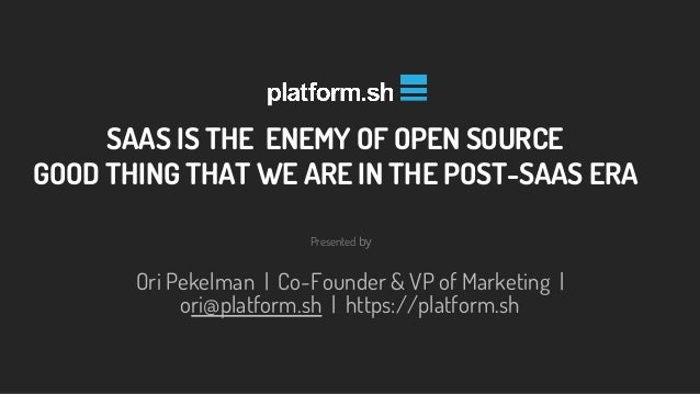 Presented by Ori Pekelman | Co-Founder & VP of Marketing | ori@platform.sh | https://platform.sh SAAS IS THE ENEMY OF OPEN...