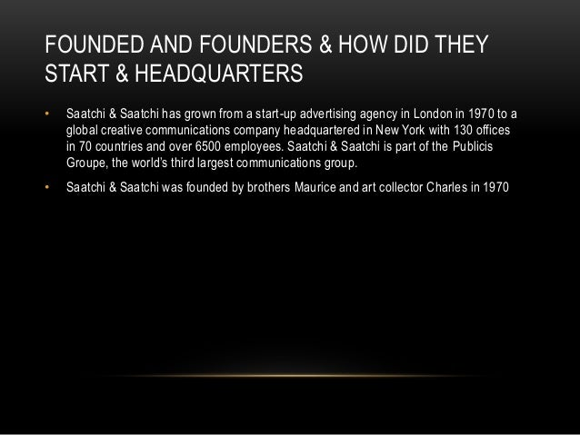 FOUNDED AND FOUNDERS & HOW DID THEY  START & HEADQUARTERS  • Saatchi & Saatchi has grown from a start-up advertising agenc...