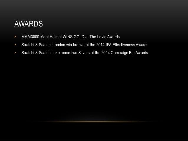 AWARDS  • MMM3000 Meat Helmet WINS GOLD at The Lovie Awards  • Saatchi & Saatchi London win bronze at the 2014 IPA Effecti...