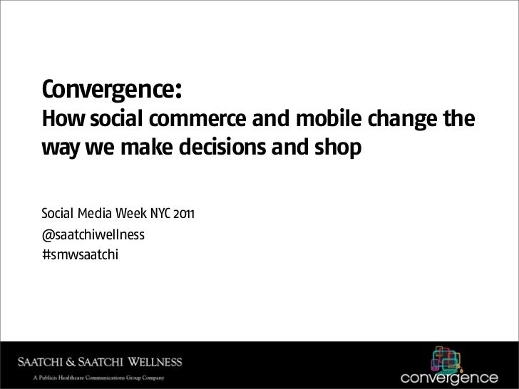 Convergence:How social commerce and mobile change theway we make decisions and shopSocial Media Week NYC 2011@saatchiwelln...
