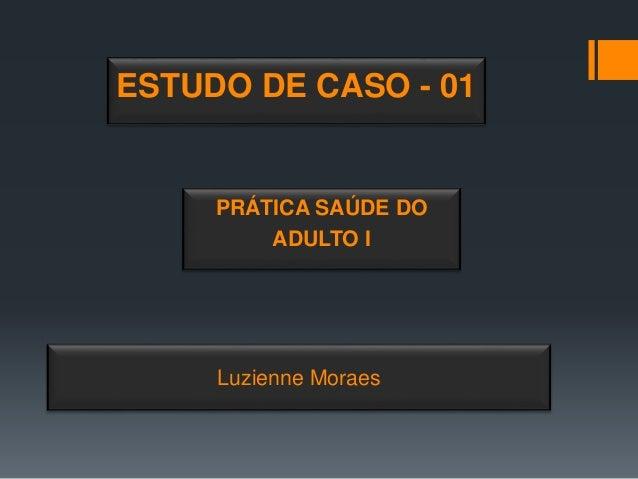 Luzienne Moraes ESTUDO DE CASO - 01 PRÁTICA SAÚDE DO ADULTO I