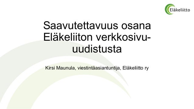 Saavutettavuus osana Eläkeliiton verkkosivu- uudistusta Kirsi Maunula, viestintäasiantuntija, Eläkeliitto ry