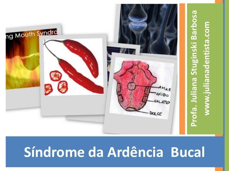 Síndrome da Ardência  Bucal<br />Profa. Juliana Stuginski Barbosa<br />www.julianadentista.com<br />