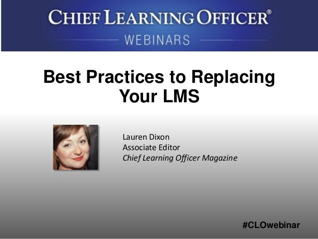 #CLOwebinar Lauren Dixon Associate Editor Chief Learning Officer Magazine Best Practices to Replacing Your LMS