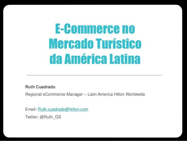 E-Commerce no           Mercado Turístico           da América LatinaRuth CuadradoRegional eCommerce Manager – Latin Ameri...