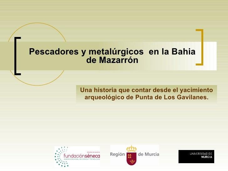 Pescadores y metalúrgicos  en la Bahia de Mazarrón Una historia que contar desde el yacimiento arqueológico de Punta de Lo...