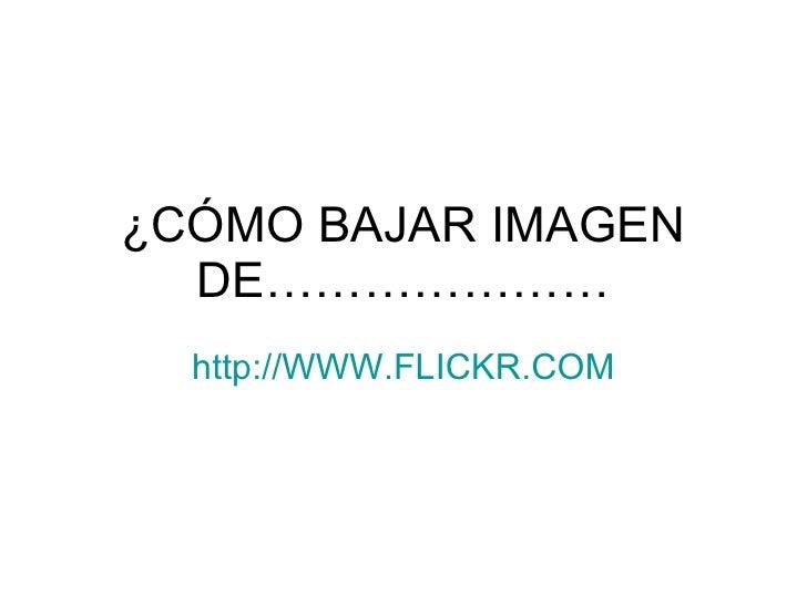¿CÓMO BAJAR IMAGEN DE………………… http :// WWW.FLICKR.COM