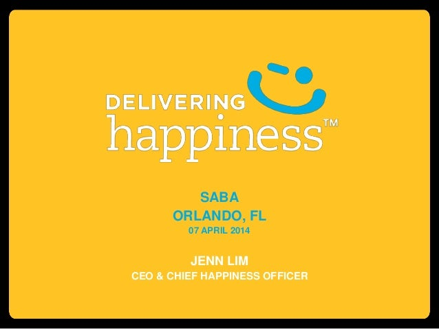 SABA ORLANDO, FL 07 APRIL 2014 JENN LIM CEO & CHIEF HAPPINESS OFFICER