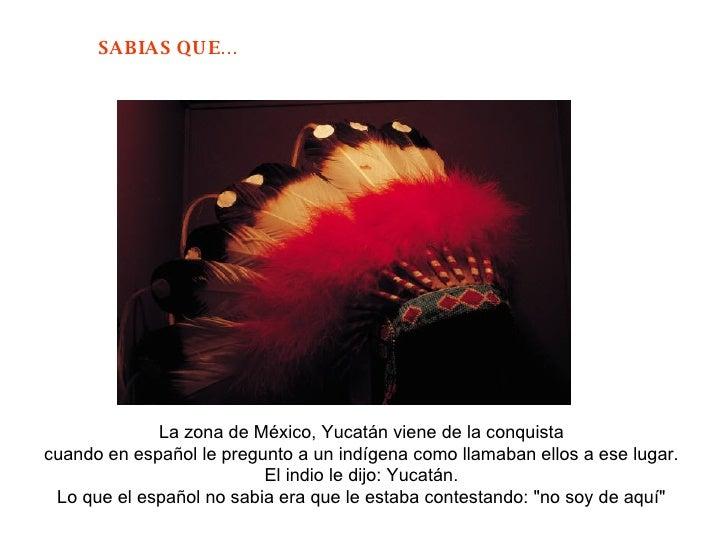 La zona de México, Yucatán viene de la conquista  cuando en español le pregunto a un indígena como llamaban ellos a ese lu...