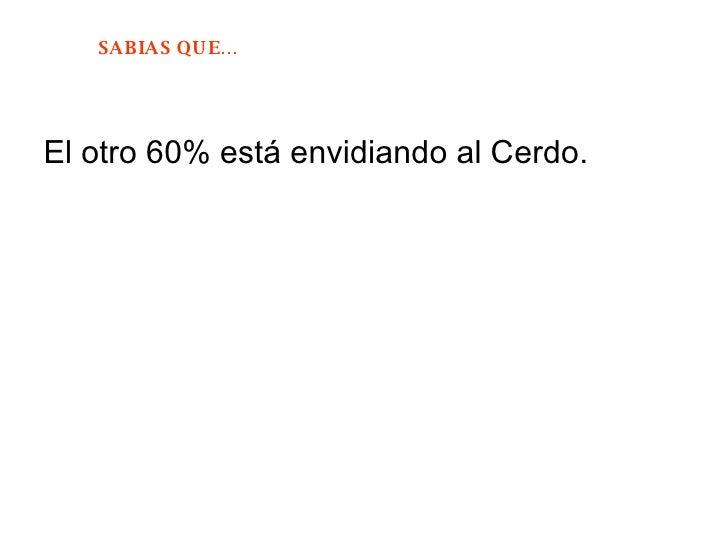 <ul><li>El otro 60% está envidiando al Cerdo. </li></ul>