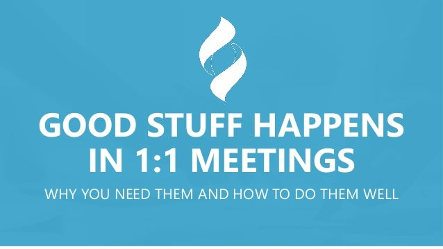 GOOD STUFF HAPPENS IN 1:1 MEETINGS WHY YOU NEED THEM AND HOW TO DO THEM WELL