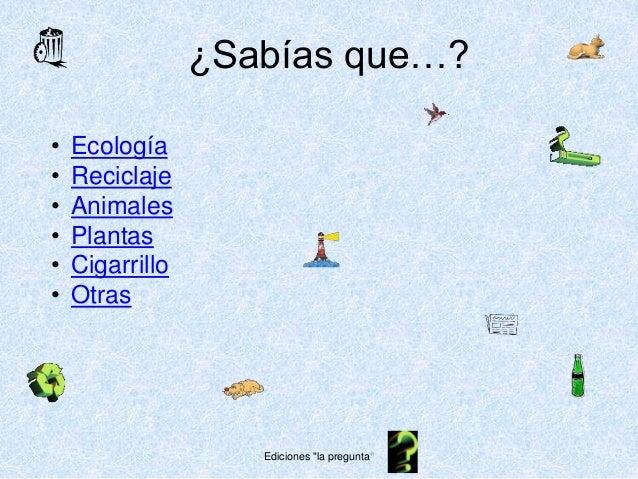 """¿Sabías que…? • Ecología • Reciclaje • Animales • Plantas • Cigarrillo • Otras Ediciones """"la pregunta"""""""