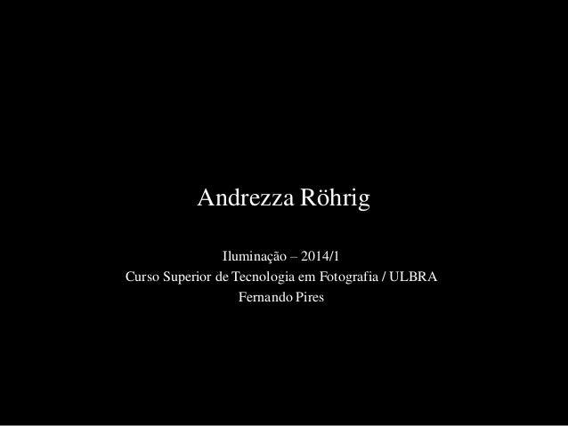 Andrezza Röhrig Iluminação – 2014/1 Curso Superior de Tecnologia em Fotografia / ULBRA Fernando Pires