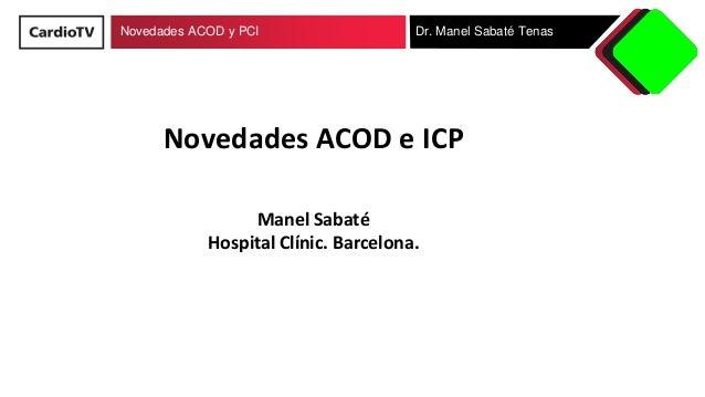 Novedades ACOD y PCI Dr. Manel Sabaté Tenas Novedades ACOD e ICP Manel Sabaté Hospital Clínic. Barcelona.