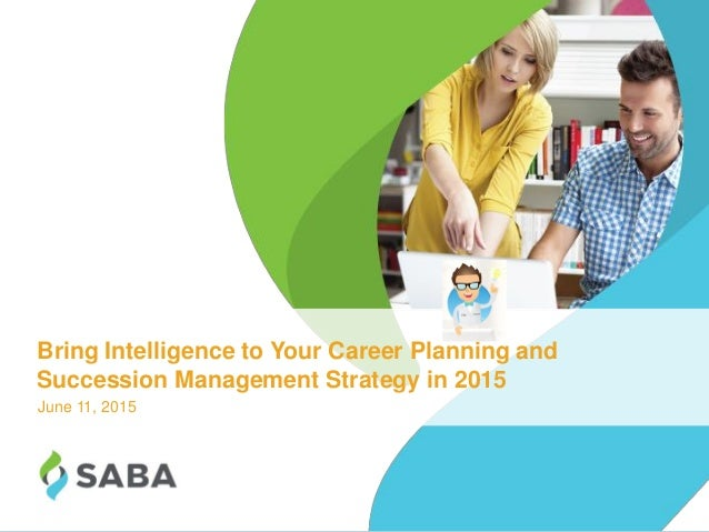 1©2015 Saba Software, Inc. Bring Intelligence to Your Career Planning and Succession Management Strategy in 2015 June 11, ...