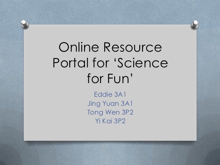 Online ResourcePortal for 'Science     for Fun'       Eddie 3A1     Jing Yuan 3A1     Tong Wen 3P2        Yi Kai 3P2