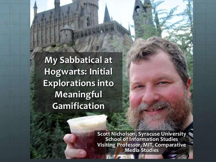 My Sabbatical atHogwarts: InitialExplorations into  Meaningful  Gamification             Scott Nicholson, Syracuse Univers...