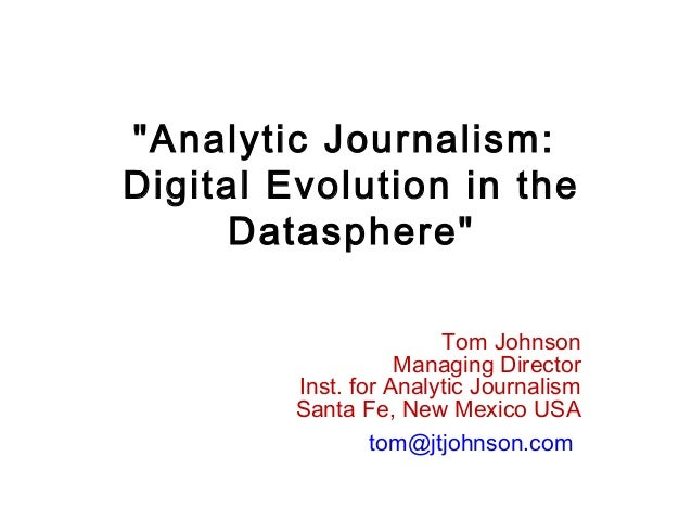 """Analytic Journalism: Digital Evolution in the Datasphere"" Tom Johnson Managing Director Inst. for Analytic Journalism San..."