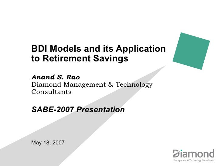 BDI Models and its Application to Retirement Savings Anand S. Rao Diamond Management & Technology Consultants SABE-2007 Pr...